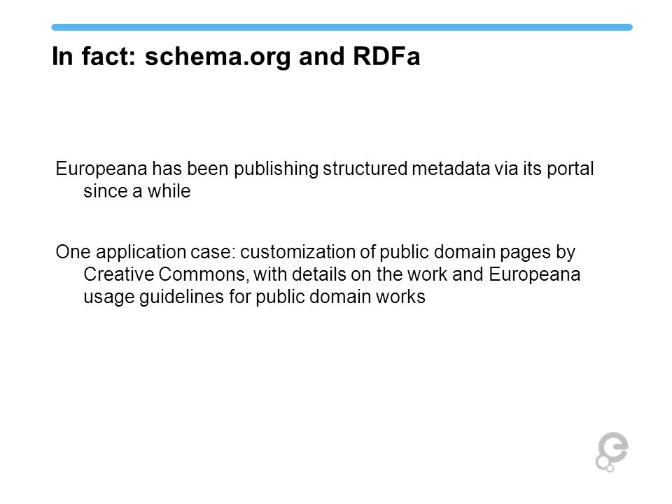 In fact: schema.org and RDFa Europeana has been publishing structured metadata via its portal since a while One application case: customization of pub