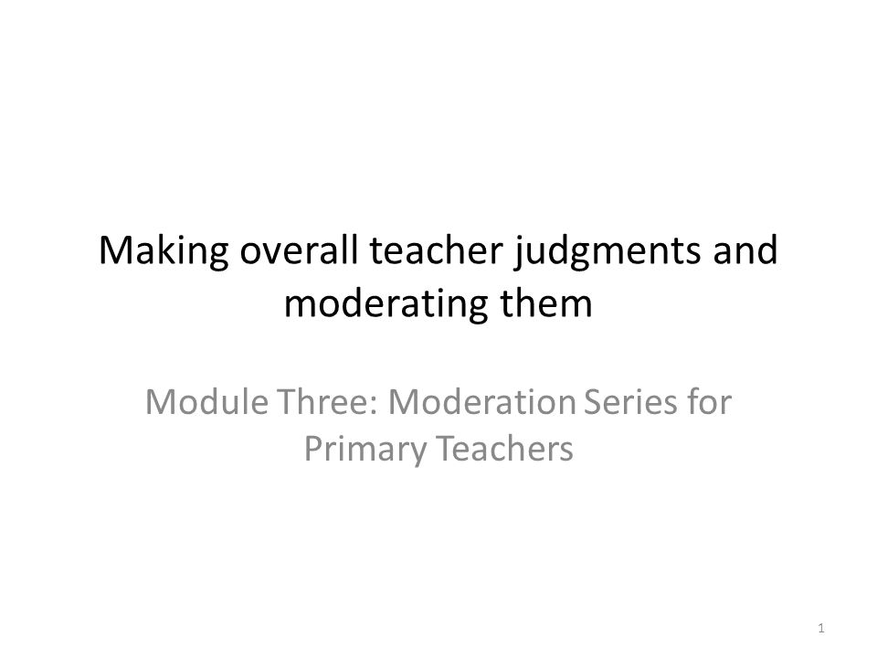 1 Making overall teacher judgments and moderating them Module Three: Moderation Series for Primary Teachers