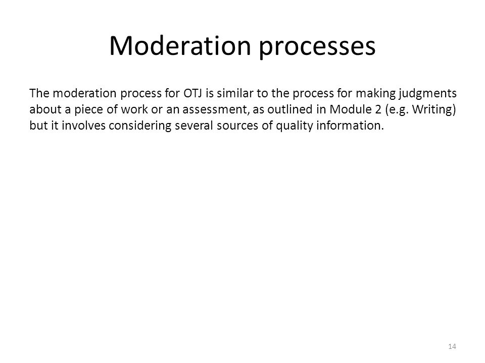14 The moderation process for OTJ is similar to the process for making judgments about a piece of work or an assessment, as outlined in Module 2 (e.g.