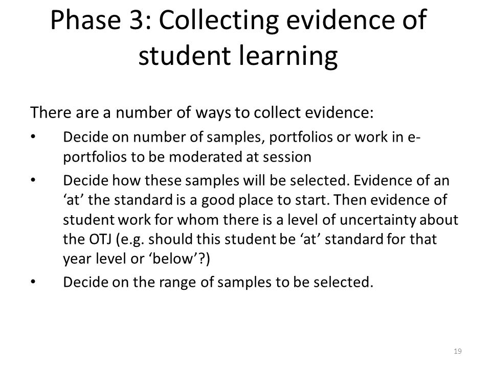 19 Phase 3: Collecting evidence of student learning There are a number of ways to collect evidence: Decide on number of samples, portfolios or work in