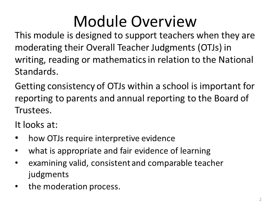 2 Module Overview This module is designed to support teachers when they are moderating their Overall Teacher Judgments (OTJs) in writing, reading or m