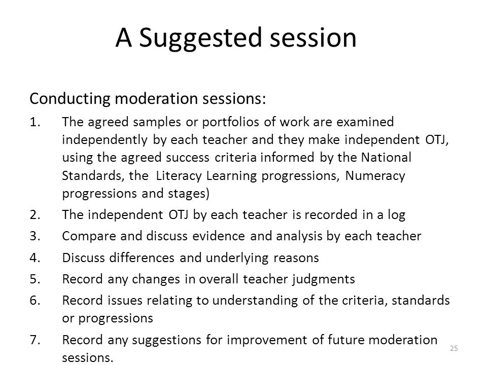 25 A Suggested session Conducting moderation sessions: 1.The agreed samples or portfolios of work are examined independently by each teacher and they