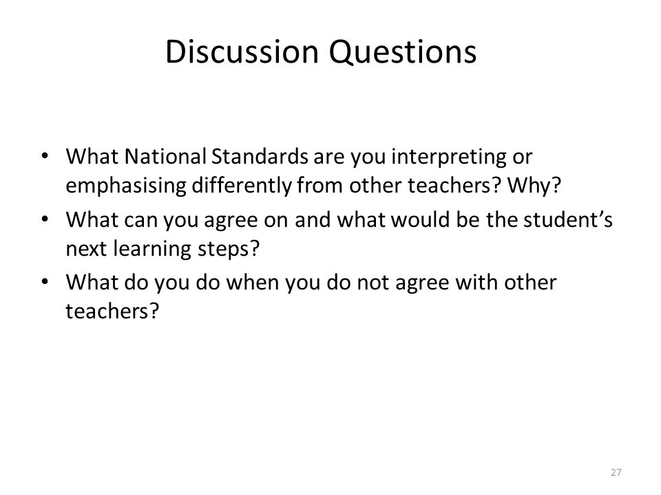 27 What National Standards are you interpreting or emphasising differently from other teachers? Why? What can you agree on and what would be the stude