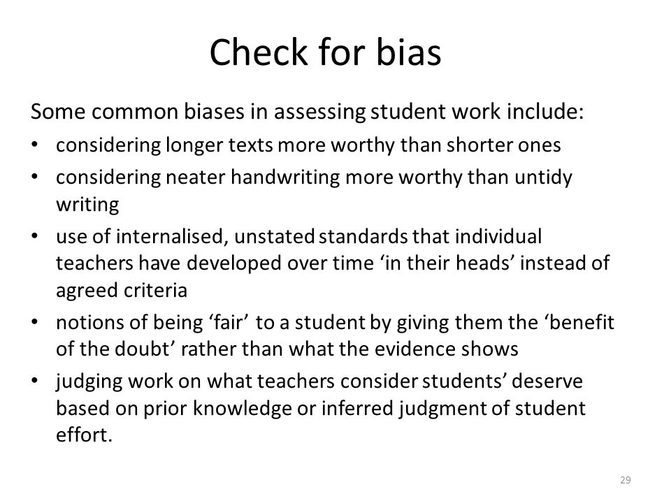 29 Check for bias Some common biases in assessing student work include: considering longer texts more worthy than shorter ones considering neater hand