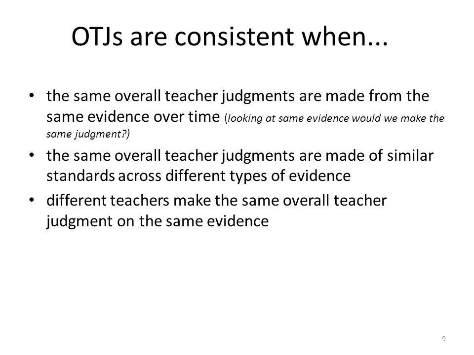 9 OTJs are consistent when... the same overall teacher judgments are made from the same evidence over time (looking at same evidence would we make the