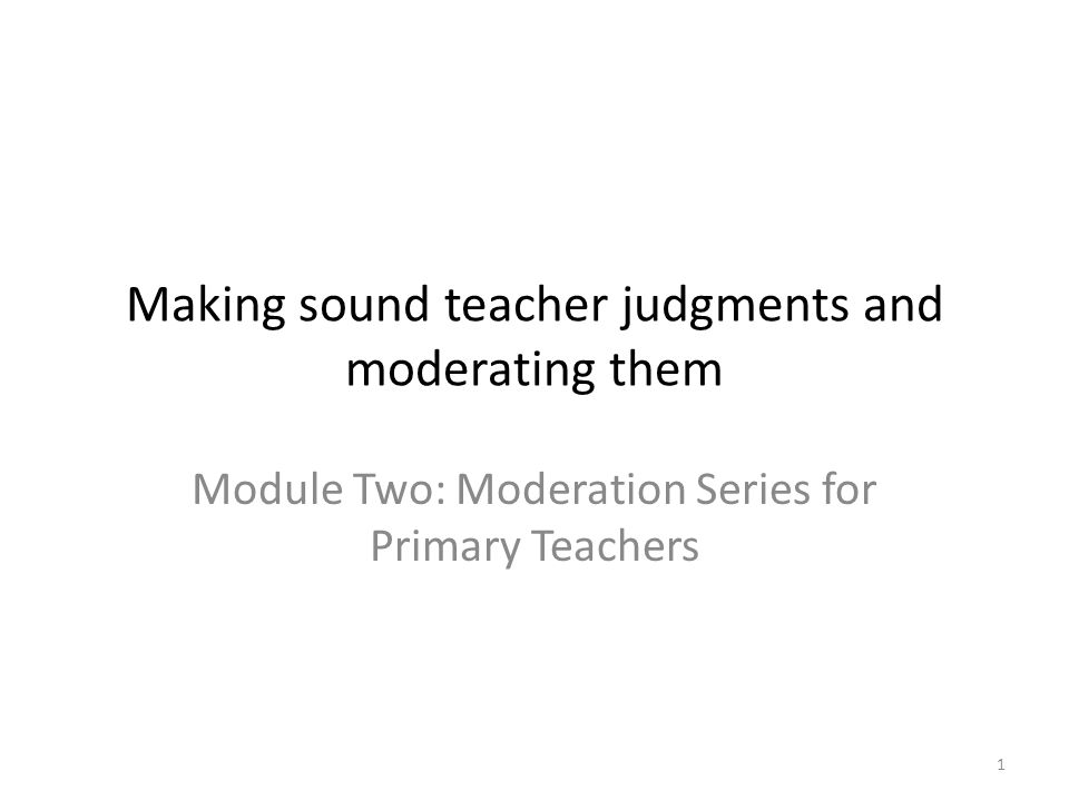 1 Making sound teacher judgments and moderating them Module Two: Moderation Series for Primary Teachers