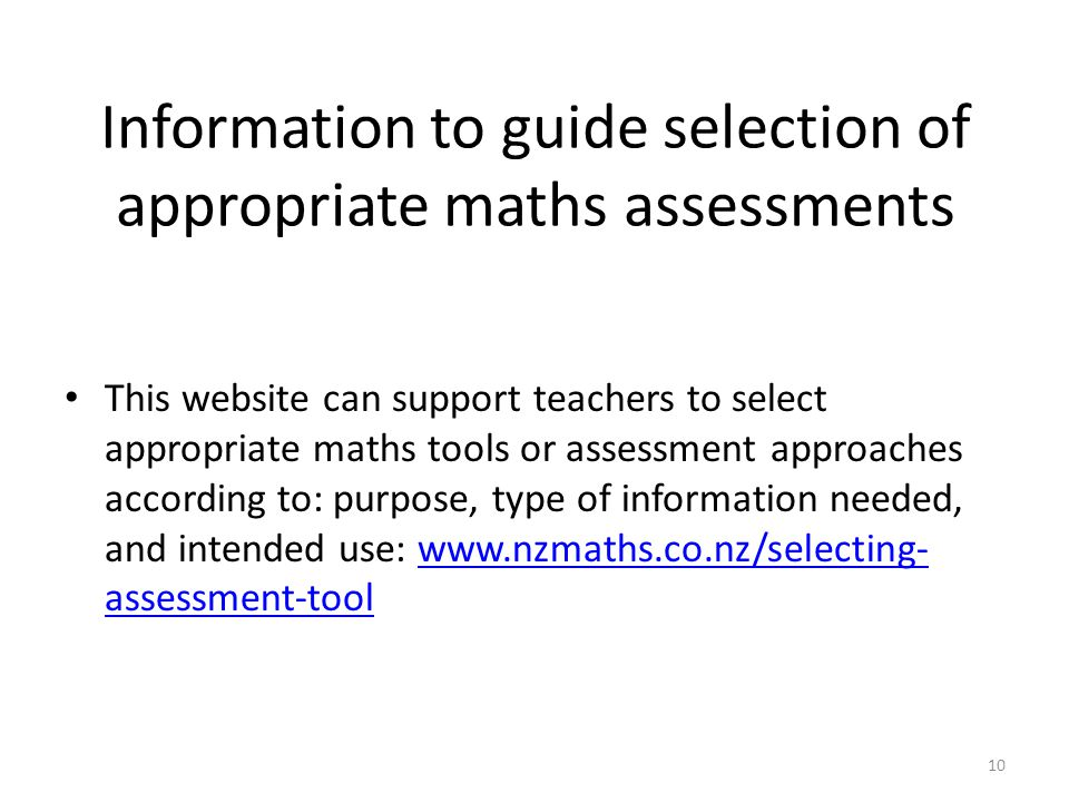 10 Information to guide selection of appropriate maths assessments This website can support teachers to select appropriate maths tools or assessment approaches according to: purpose, type of information needed, and intended use: www.nzmaths.co.nz/selecting- assessment-toolwww.nzmaths.co.nz/selecting- assessment-tool
