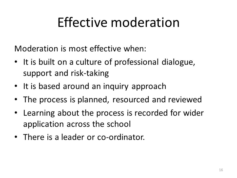 16 Effective moderation Moderation is most effective when: It is built on a culture of professional dialogue, support and risk-taking It is based around an inquiry approach The process is planned, resourced and reviewed Learning about the process is recorded for wider application across the school There is a leader or co-ordinator.