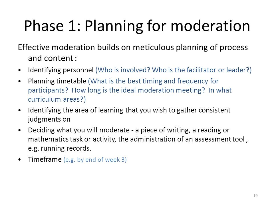 19 Phase 1: Planning for moderation Effective moderation builds on meticulous planning of process and content : Identifying personnel (Who is involved.