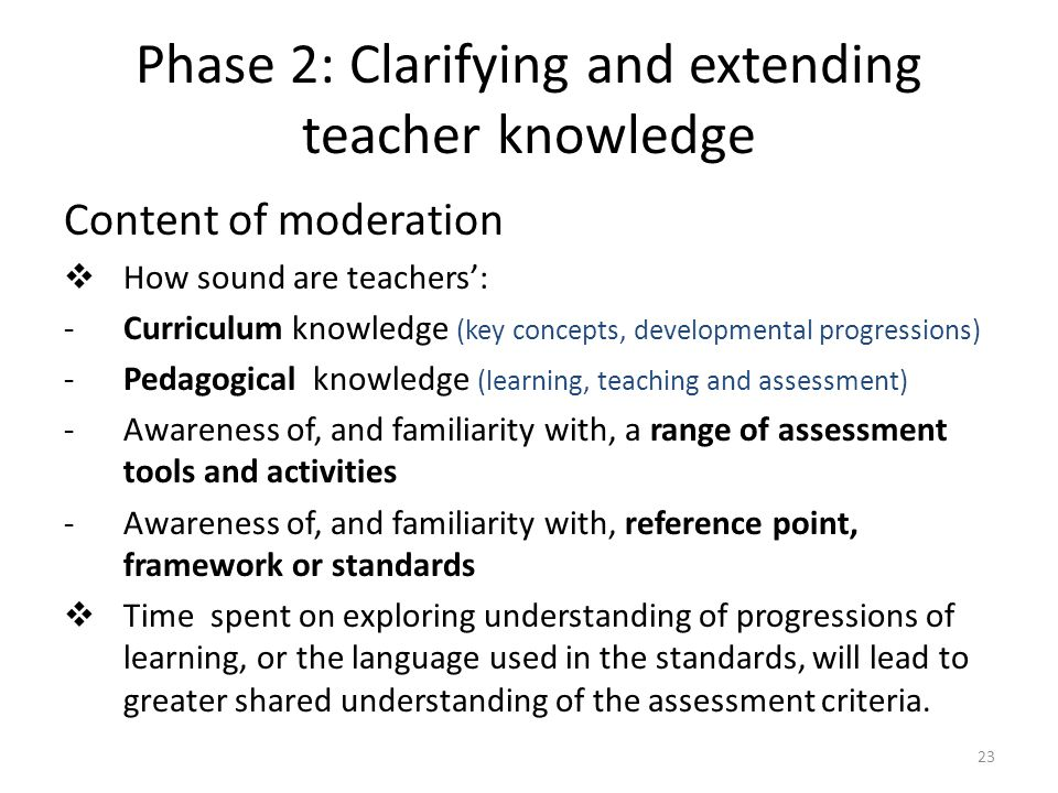 23 Phase 2: Clarifying and extending teacher knowledge Content of moderation  How sound are teachers': -Curriculum knowledge (key concepts, developme