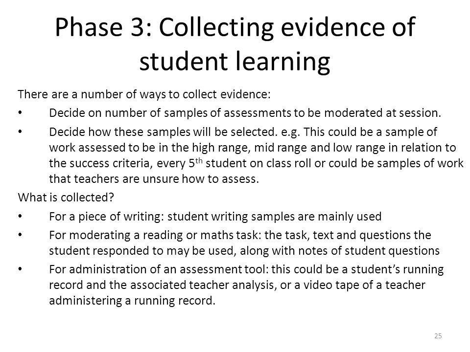 25 Phase 3: Collecting evidence of student learning There are a number of ways to collect evidence: Decide on number of samples of assessments to be m