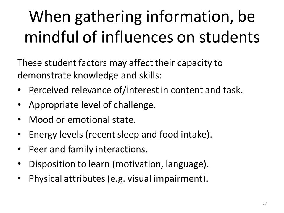 27 When gathering information, be mindful of influences on students These student factors may affect their capacity to demonstrate knowledge and skill
