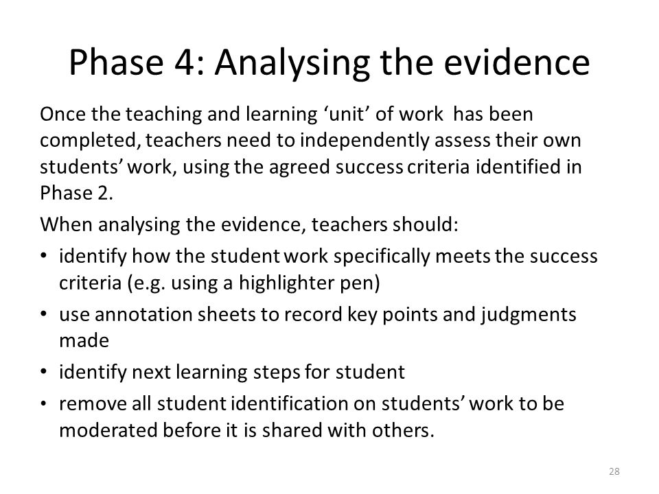 28 Phase 4: Analysing the evidence Once the teaching and learning 'unit' of work has been completed, teachers need to independently assess their own students' work, using the agreed success criteria identified in Phase 2.