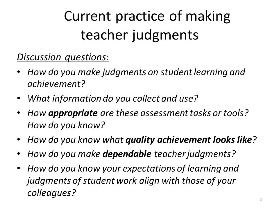 3 Current practice of making teacher judgments Discussion questions: How do you make judgments on student learning and achievement? What information d