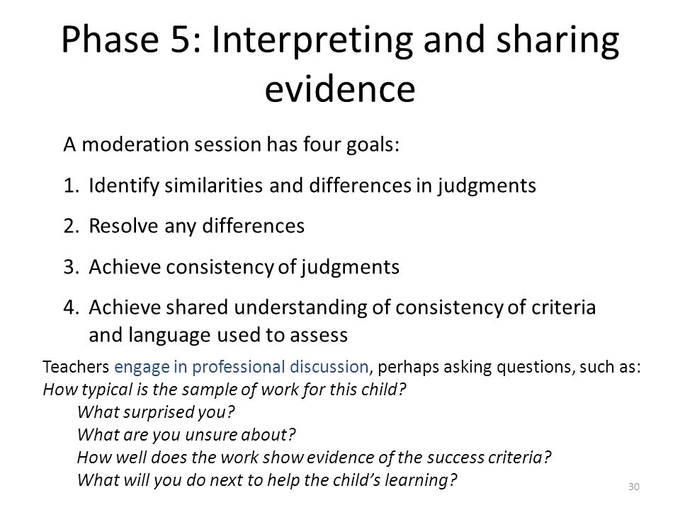 30 Phase 5: Interpreting and sharing evidence A moderation session has four goals: 1.Identify similarities and differences in judgments 2.Resolve any differences 3.Achieve consistency of judgments 4.Achieve shared understanding of consistency of criteria and language used to assess Teachers engage in professional discussion, perhaps asking questions, such as: How typical is the sample of work for this child.