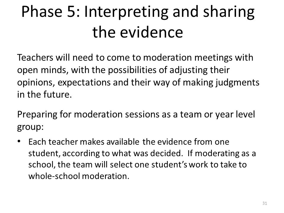 31 Teachers will need to come to moderation meetings with open minds, with the possibilities of adjusting their opinions, expectations and their way o