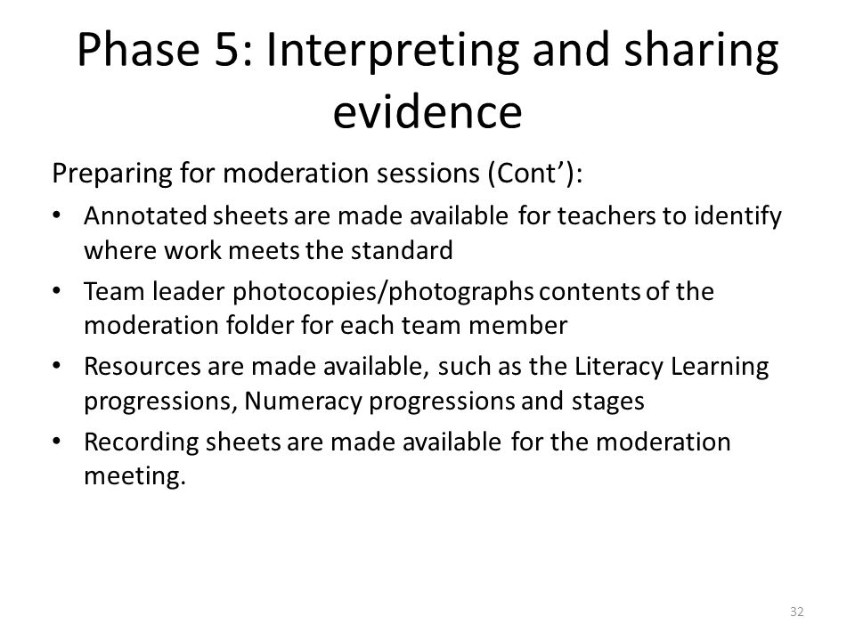 32 Preparing for moderation sessions (Cont'): Annotated sheets are made available for teachers to identify where work meets the standard Team leader photocopies/photographs contents of the moderation folder for each team member Resources are made available, such as the Literacy Learning progressions, Numeracy progressions and stages Recording sheets are made available for the moderation meeting.