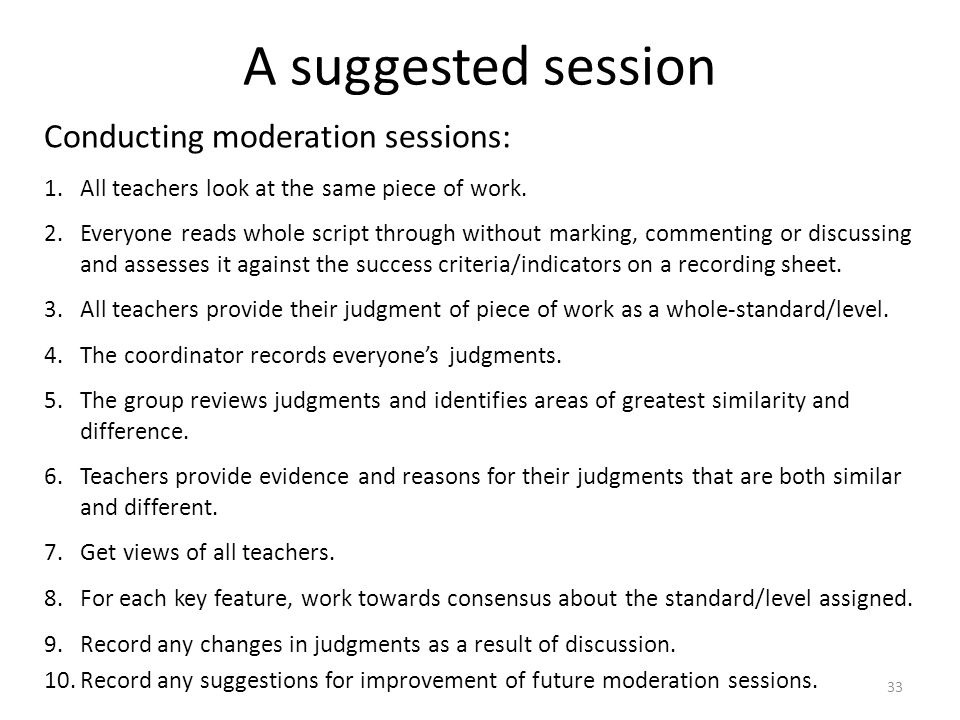 33 A suggested session Conducting moderation sessions: 1.All teachers look at the same piece of work. 2.Everyone reads whole script through without ma