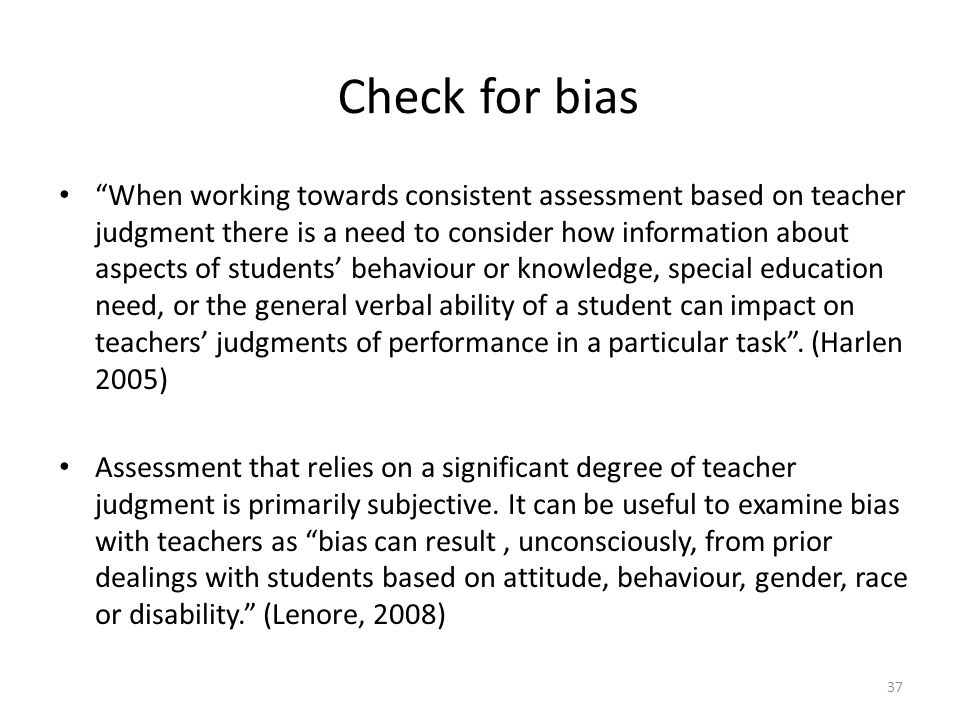 37 Check for bias When working towards consistent assessment based on teacher judgment there is a need to consider how information about aspects of students' behaviour or knowledge, special education need, or the general verbal ability of a student can impact on teachers' judgments of performance in a particular task .