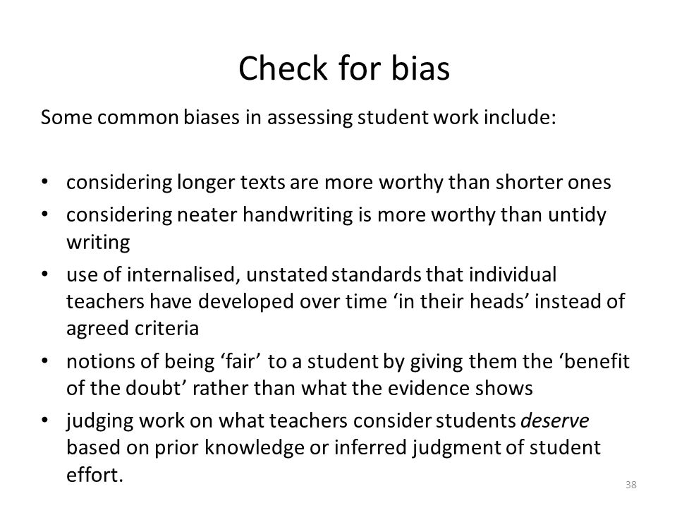 38 Check for bias Some common biases in assessing student work include: considering longer texts are more worthy than shorter ones considering neater handwriting is more worthy than untidy writing use of internalised, unstated standards that individual teachers have developed over time 'in their heads' instead of agreed criteria notions of being 'fair' to a student by giving them the 'benefit of the doubt' rather than what the evidence shows judging work on what teachers consider students deserve based on prior knowledge or inferred judgment of student effort.
