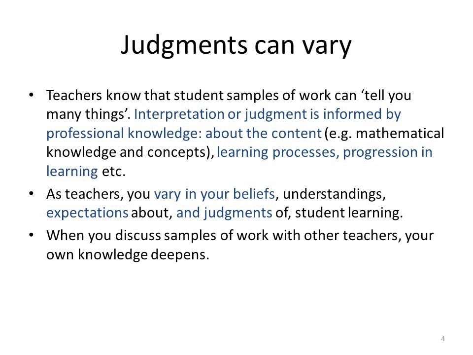 4 Judgments can vary Teachers know that student samples of work can 'tell you many things'. Interpretation or judgment is informed by professional kno