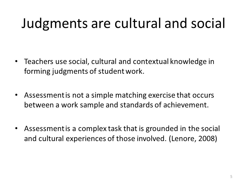 5 Judgments are cultural and social Teachers use social, cultural and contextual knowledge in forming judgments of student work. Assessment is not a s