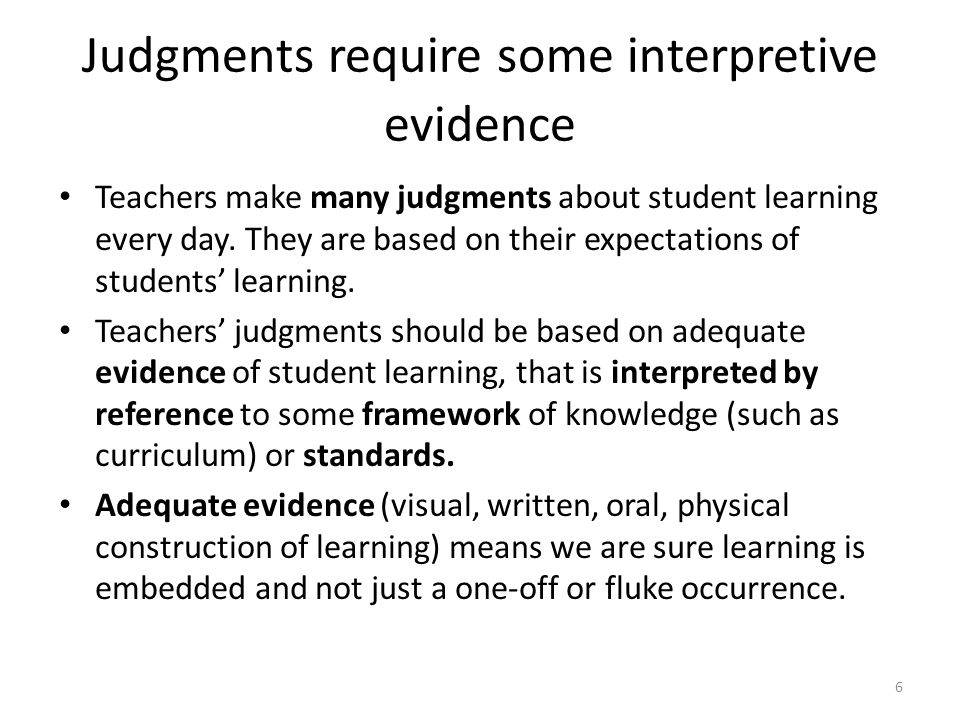 6 Judgments require some interpretive evidence Teachers make many judgments about student learning every day.