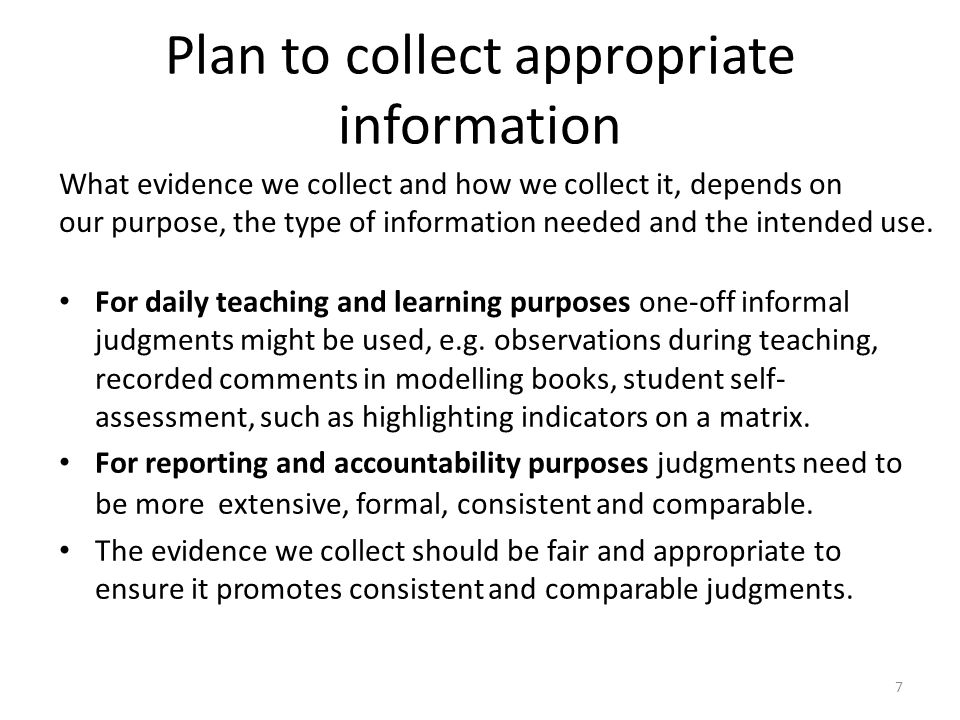 7 Plan to collect appropriate information For daily teaching and learning purposes one-off informal judgments might be used, e.g. observations during