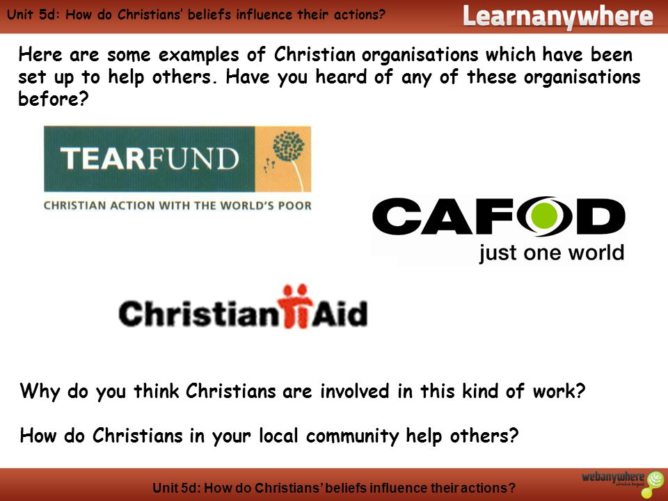 Unit 5d: How do Christians' beliefs influence their actions? Here are some examples of Christian organisations which have been set up to help others.