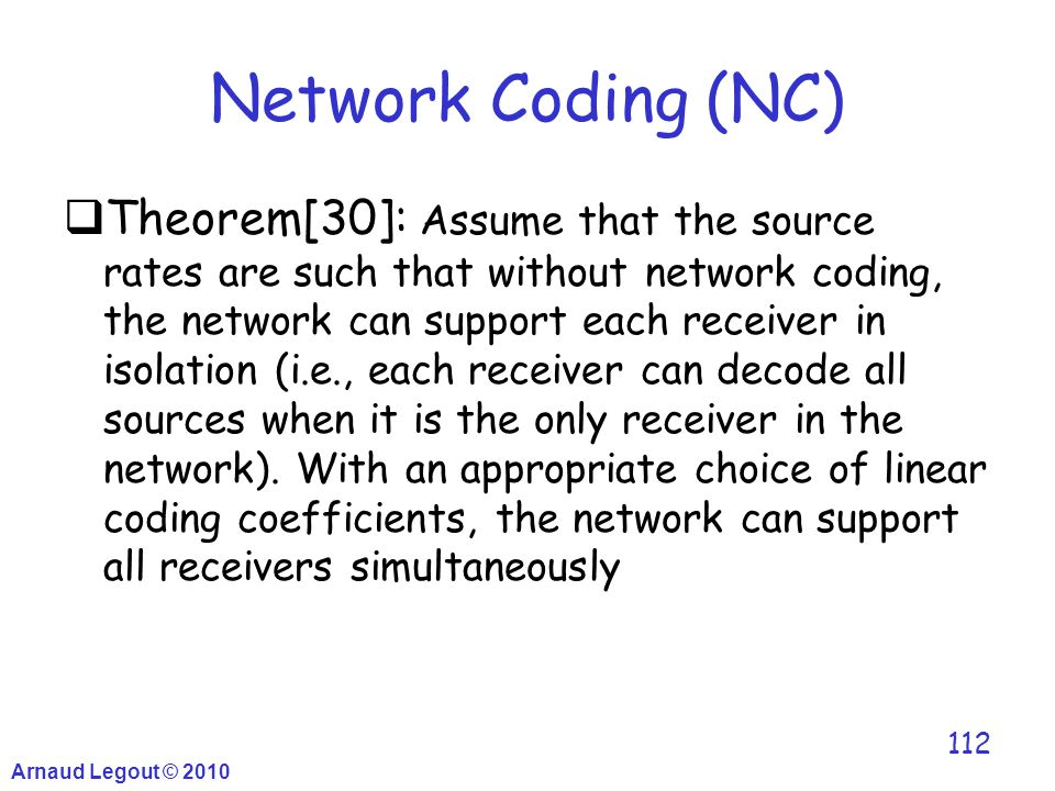Network Coding (NC)  Theorem[30]: Assume that the source rates are such that without network coding, the network can support each receiver in isolati