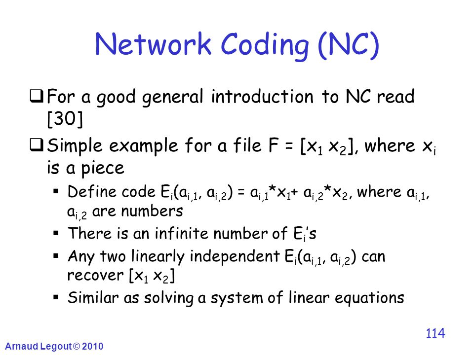 Arnaud Legout © 2010 114 Network Coding (NC)  For a good general introduction to NC read [30]  Simple example for a file F = [x 1 x 2 ], where x i i