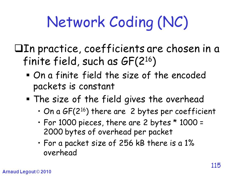 Arnaud Legout © 2010 115 Network Coding (NC)  In practice, coefficients are chosen in a finite field, such as GF(2 16 )  On a finite field the size