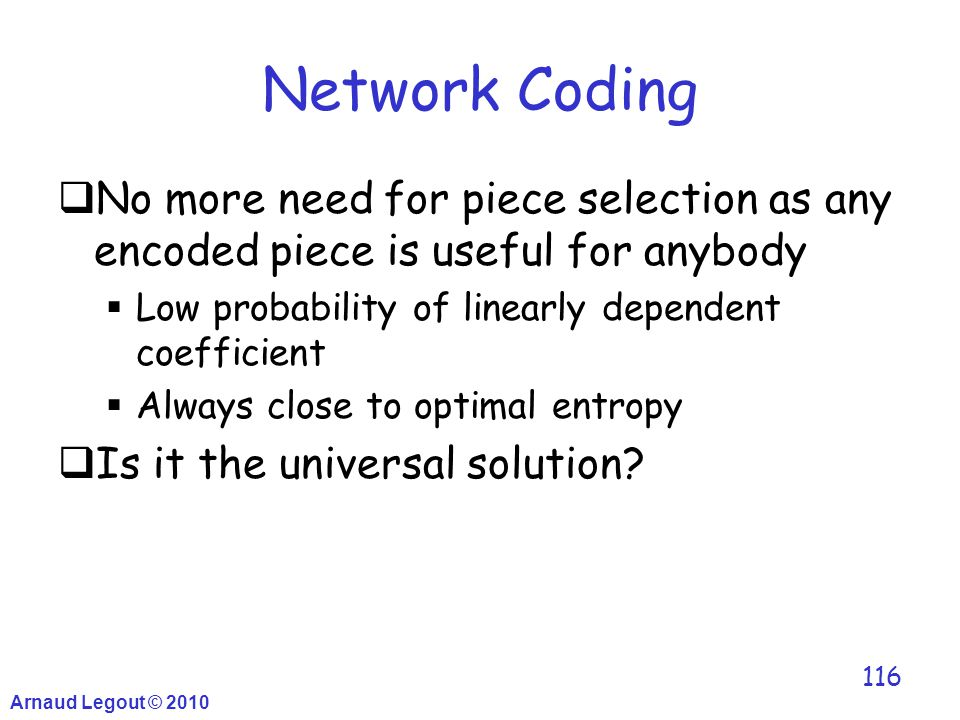 Arnaud Legout © 2010 116 Network Coding  No more need for piece selection as any encoded piece is useful for anybody  Low probability of linearly de
