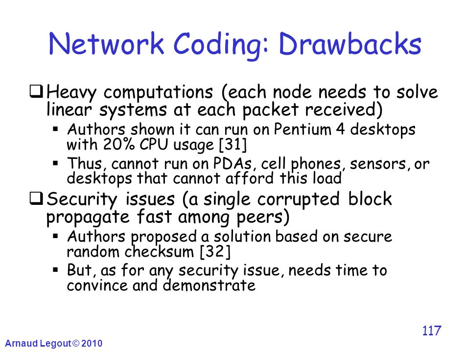 Arnaud Legout © 2010 117 Network Coding: Drawbacks  Heavy computations (each node needs to solve linear systems at each packet received)  Authors sh
