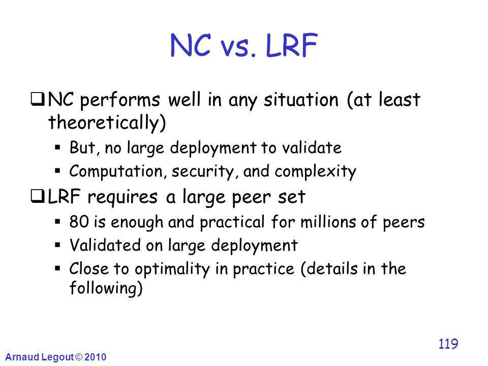 Arnaud Legout © 2010 119 NC vs. LRF  NC performs well in any situation (at least theoretically)  But, no large deployment to validate  Computation,