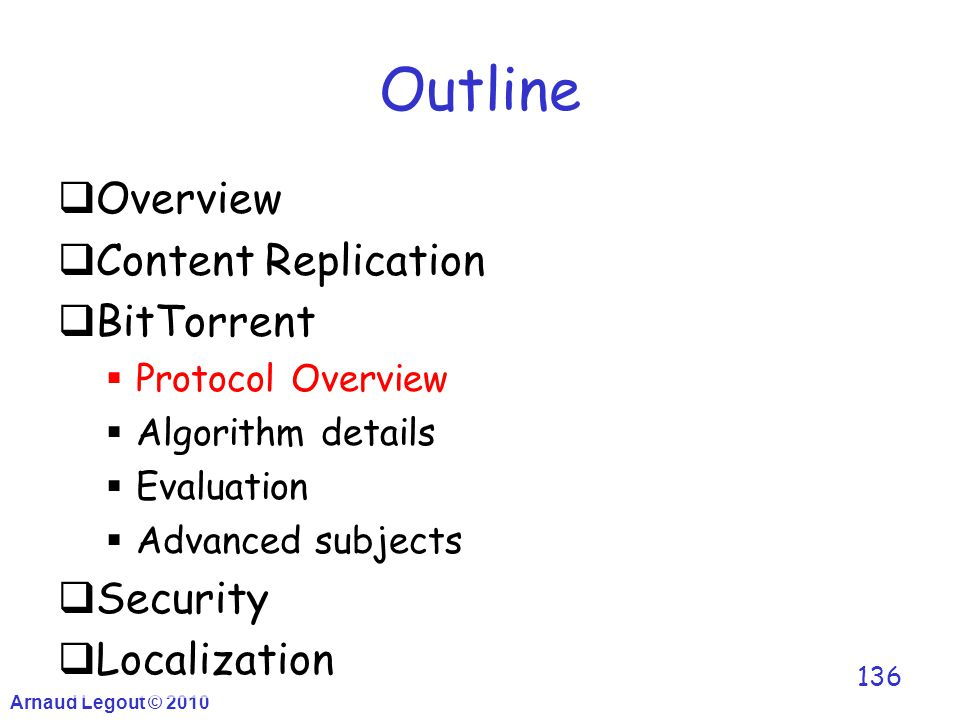 Arnaud Legout © 2010 136 Outline  Overview  Content Replication  BitTorrent  Protocol Overview  Algorithm details  Evaluation  Advanced subject