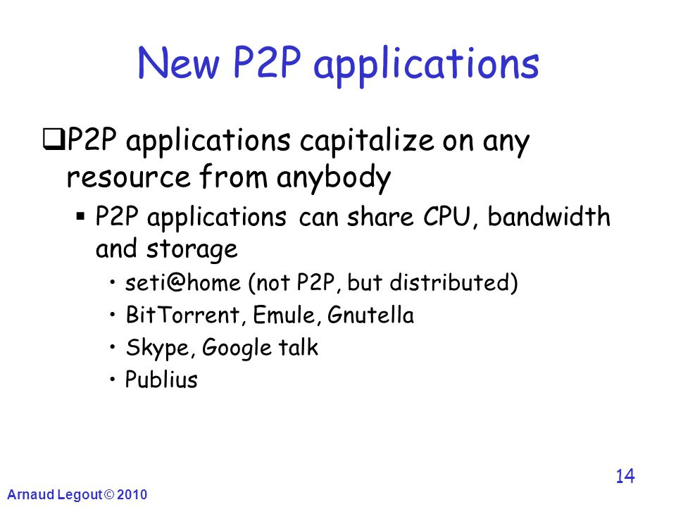 Arnaud Legout © 2010 14 New P2P applications  P2P applications capitalize on any resource from anybody  P2P applications can share CPU, bandwidth an