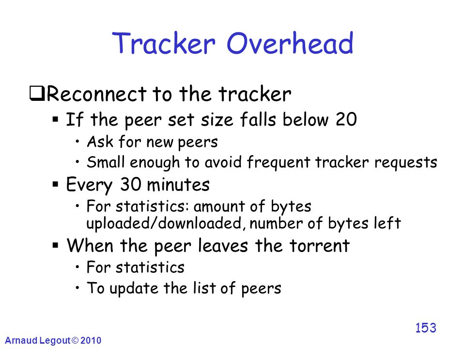 Arnaud Legout © 2010 153 Tracker Overhead  Reconnect to the tracker  If the peer set size falls below 20 Ask for new peers Small enough to avoid fre