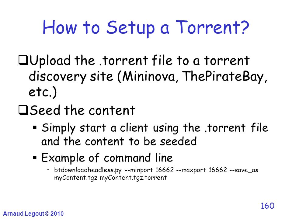How to Setup a Torrent?  Upload the.torrent file to a torrent discovery site (Mininova, ThePirateBay, etc.)  Seed the content  Simply start a clien