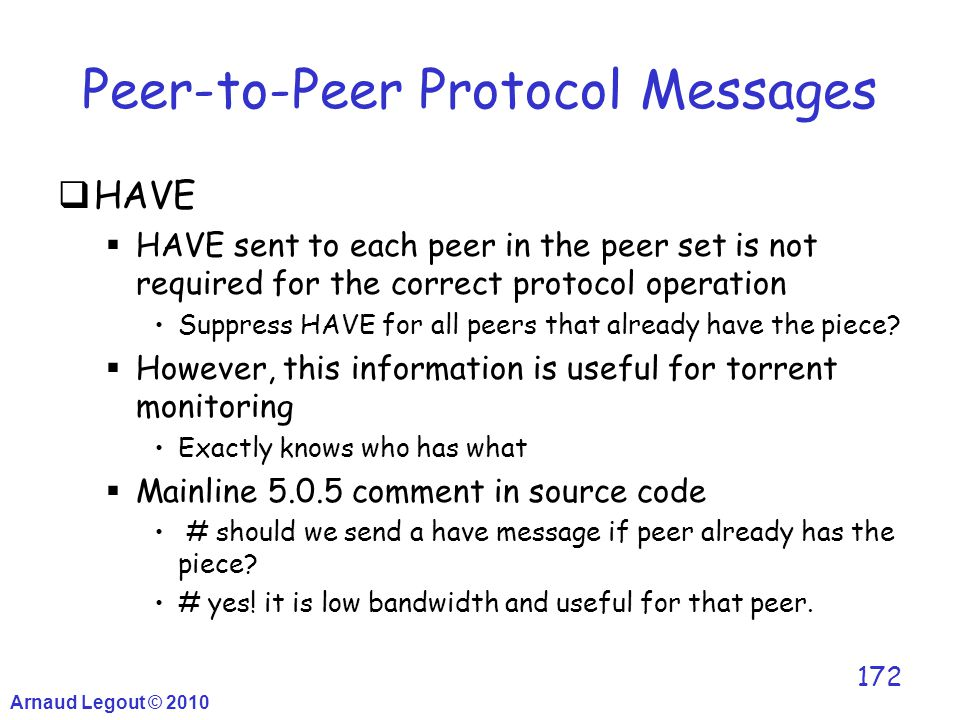 Arnaud Legout © 2010 172 Peer-to-Peer Protocol Messages  HAVE  HAVE sent to each peer in the peer set is not required for the correct protocol opera