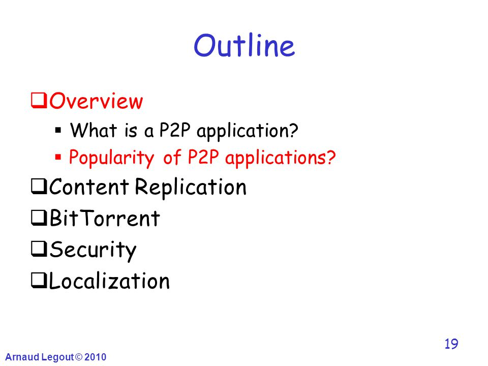 Arnaud Legout © 2010 19 Outline  Overview  What is a P2P application?  Popularity of P2P applications?  Content Replication  BitTorrent  Securit