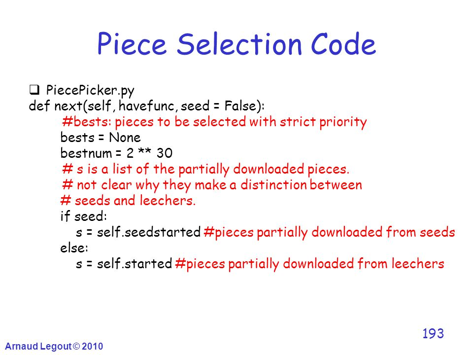 Arnaud Legout © 2010 193 Piece Selection Code  PiecePicker.py def next(self, havefunc, seed = False): #bests: pieces to be selected with strict prior