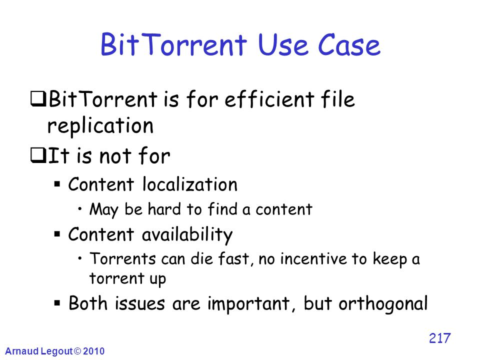 Arnaud Legout © 2010 217 BitTorrent Use Case  BitTorrent is for efficient file replication  It is not for  Content localization May be hard to find