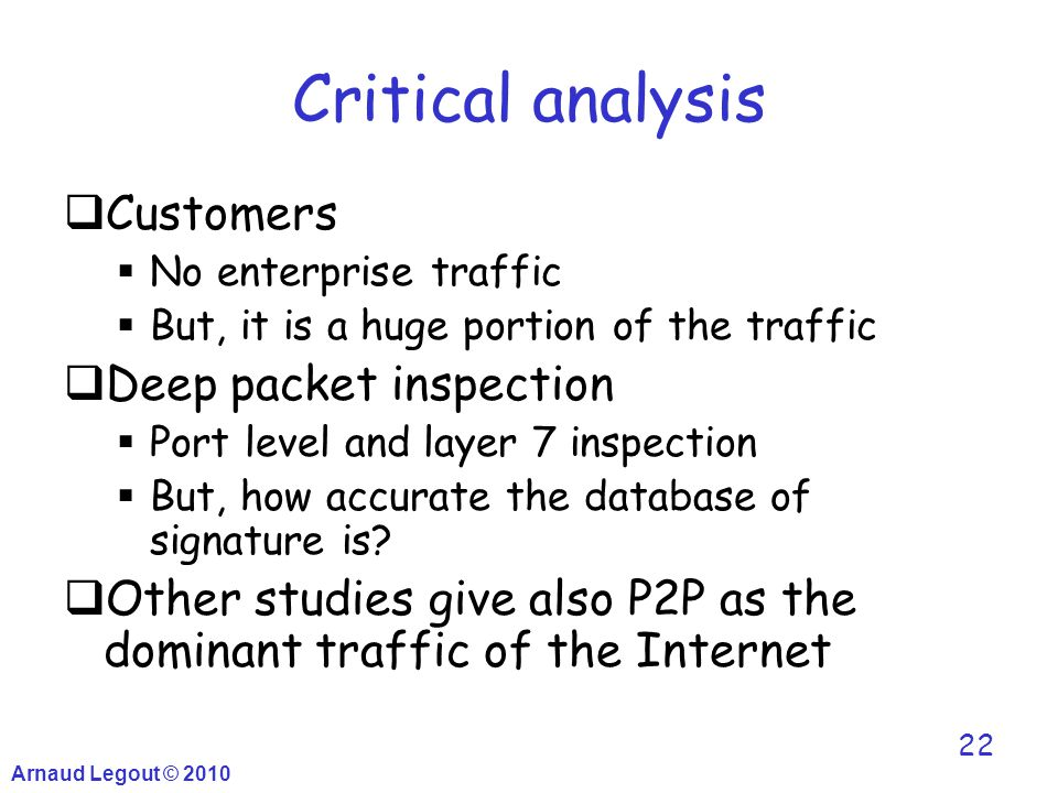Arnaud Legout © 2010 22 Critical analysis  Customers  No enterprise traffic  But, it is a huge portion of the traffic  Deep packet inspection  Po
