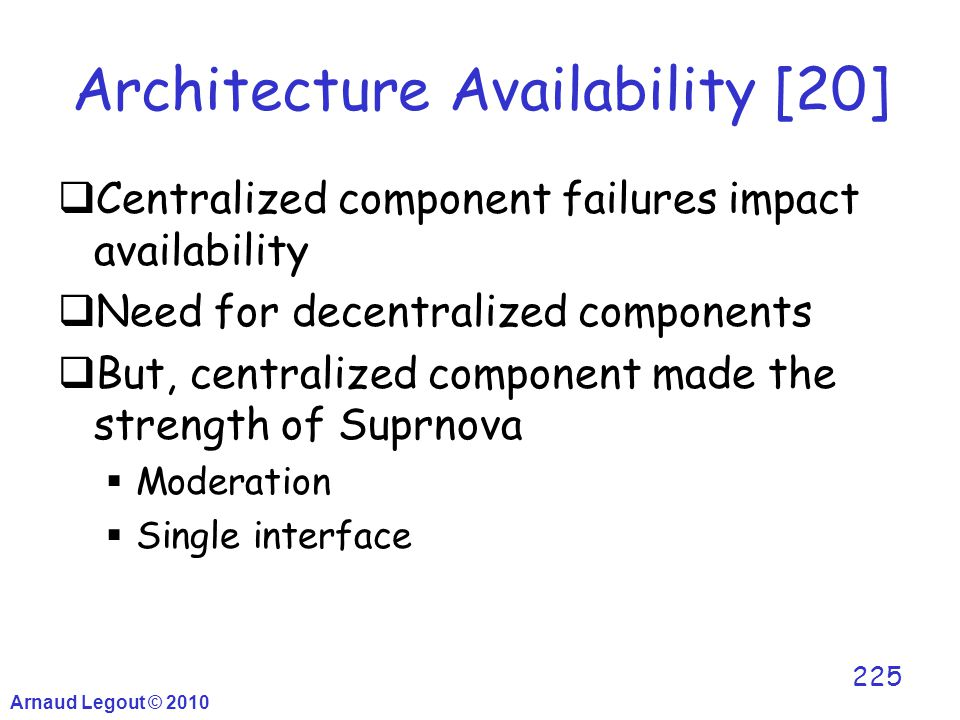 Arnaud Legout © 2010 225 Architecture Availability [20]  Centralized component failures impact availability  Need for decentralized components  But