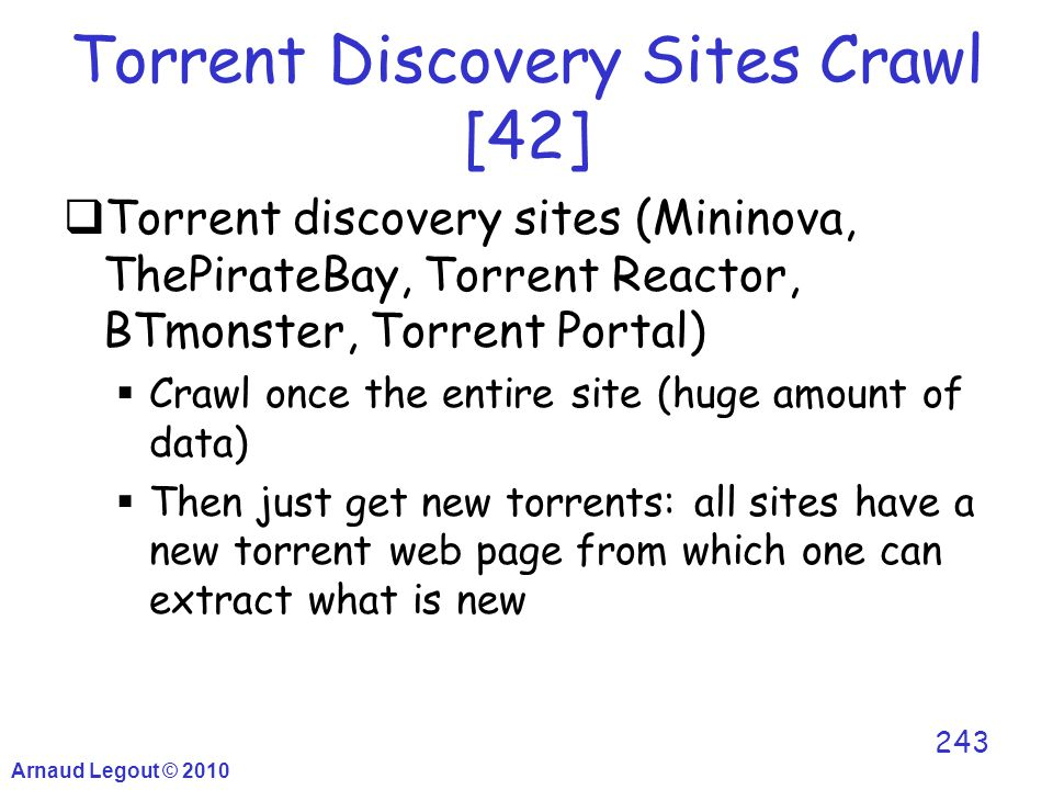 Torrent Discovery Sites Crawl [42]  Torrent discovery sites (Mininova, ThePirateBay, Torrent Reactor, BTmonster, Torrent Portal)  Crawl once the ent