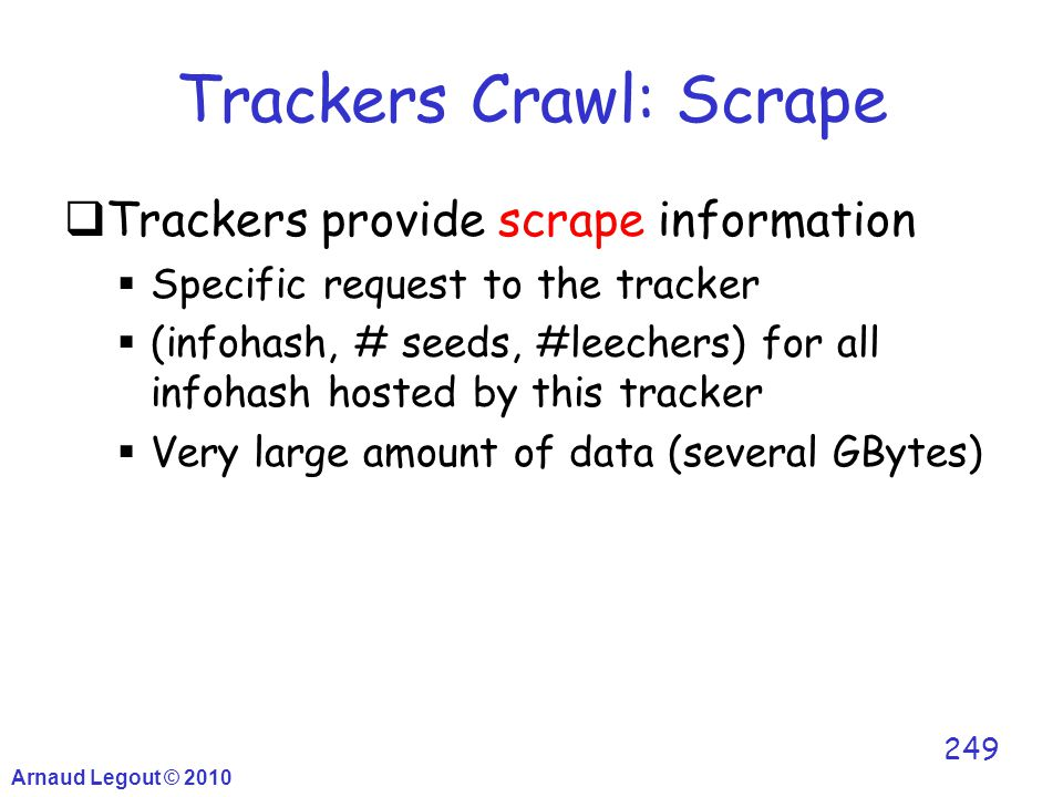 Trackers Crawl: Scrape Arnaud Legout © 2010 249  Trackers provide scrape information  Specific request to the tracker  (infohash, # seeds, #leecher