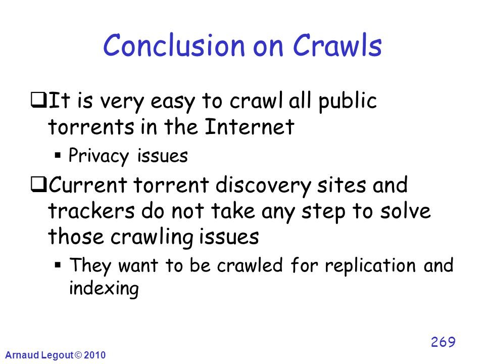 Conclusion on Crawls  It is very easy to crawl all public torrents in the Internet  Privacy issues  Current torrent discovery sites and trackers do