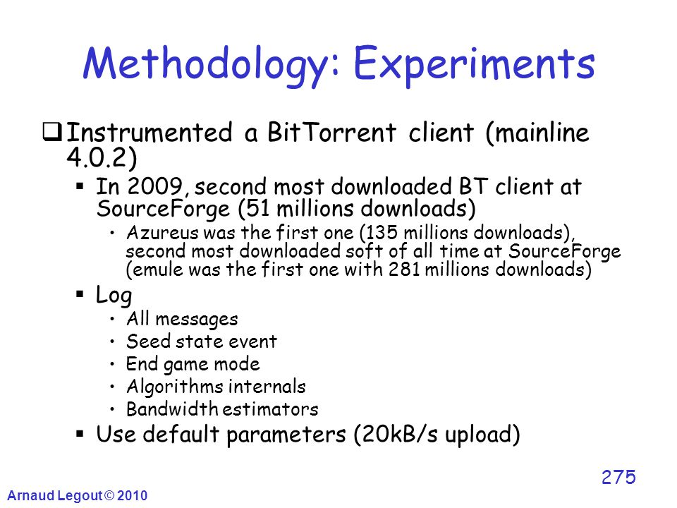 Arnaud Legout © 2010 275 Methodology: Experiments  Instrumented a BitTorrent client (mainline 4.0.2)  In 2009, second most downloaded BT client at S