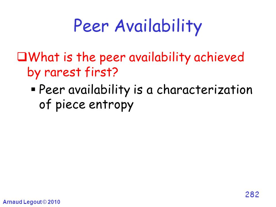 Arnaud Legout © 2010 282 Peer Availability  What is the peer availability achieved by rarest first?  Peer availability is a characterization of piec